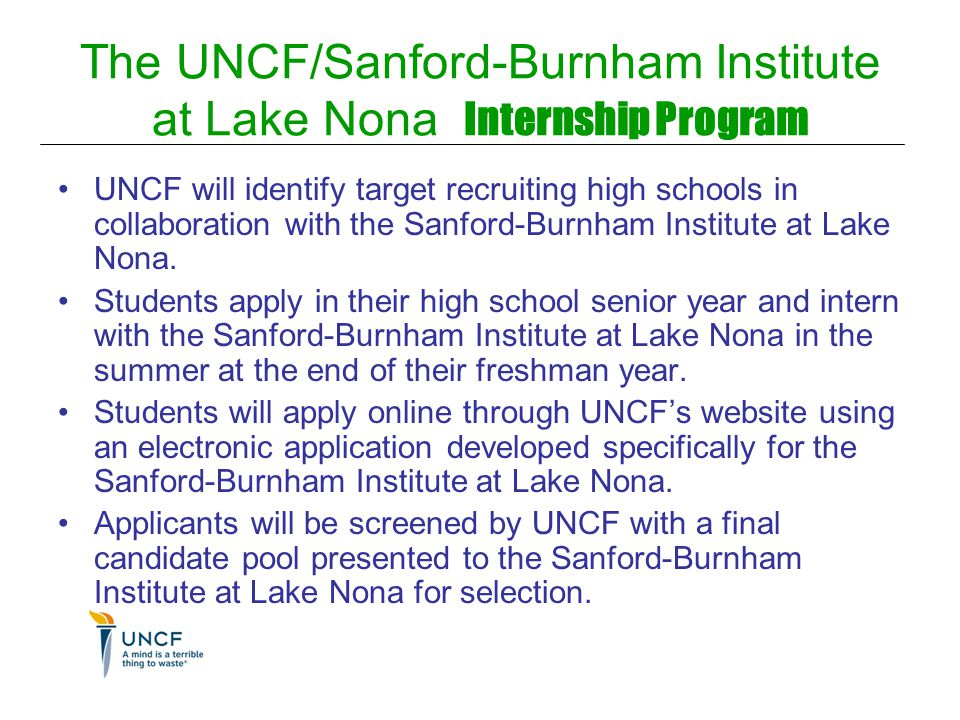 The UNCF/Sanford-Burnham Institute at Lake Nona Internship Program UNCF will identify target recruiting high schools in collaboration with the Sanford-Burnham Institute at Lake Nona.