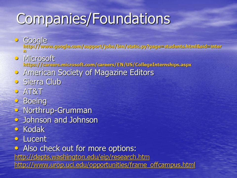 Companies/Foundations Google http://www.google.com/support/jobs/bin/static.py page=students.html&sid=inter n Google http://www.google.com/support/jobs/bin/static.py page=students.html&sid=inter n Microsoft https://careers.microsoft.com/careers/EN/US/CollegeInternships.aspx Microsoft https://careers.microsoft.com/careers/EN/US/CollegeInternships.aspx American Society of Magazine Editors American Society of Magazine Editors Sierra Club Sierra Club AT&T AT&T Boeing Boeing Northrup-Grumman Northrup-Grumman Johnson and Johnson Johnson and Johnson Kodak Kodak Lucent Lucent Also check out for more options: Also check out for more options: http://depts.washington.edu/eip/research.htm http://www.urop.uci.edu/opportunities/frame_offcampus.html