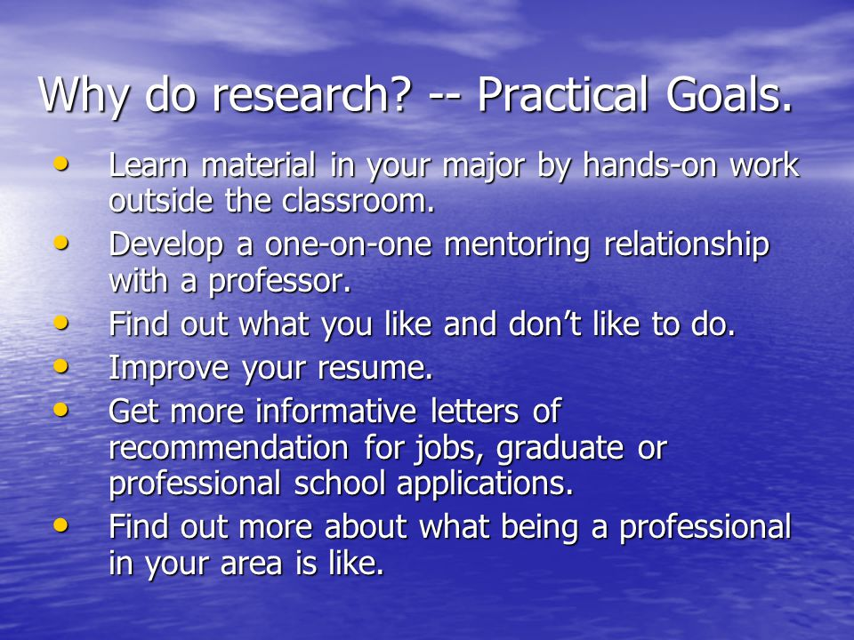 Why do research. -- Practical Goals.