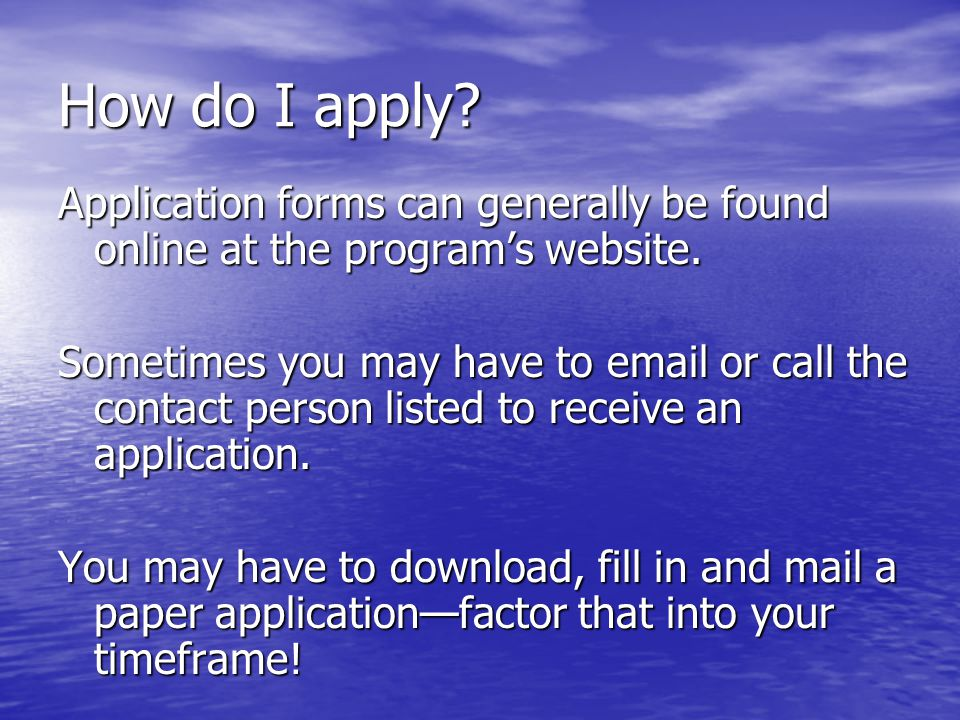 How do I apply. Application forms can generally be found online at the program's website.