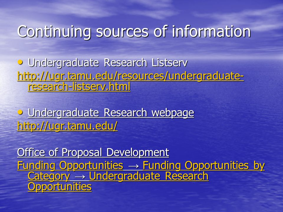 Continuing sources of information Undergraduate Research Listserv Undergraduate Research Listserv http://ugr.tamu.edu/resources/undergraduate- research-listserv.html http://ugr.tamu.edu/resources/undergraduate- research-listserv.html Undergraduate Research webpage Undergraduate Research webpage http://ugr.tamu.edu/ Office of Proposal Development Funding OpportunitiesFunding Opportunities → Funding Opportunities by Category → Undergraduate Research Opportunities Funding Opportunities by Category Funding OpportunitiesFunding Opportunities by Category