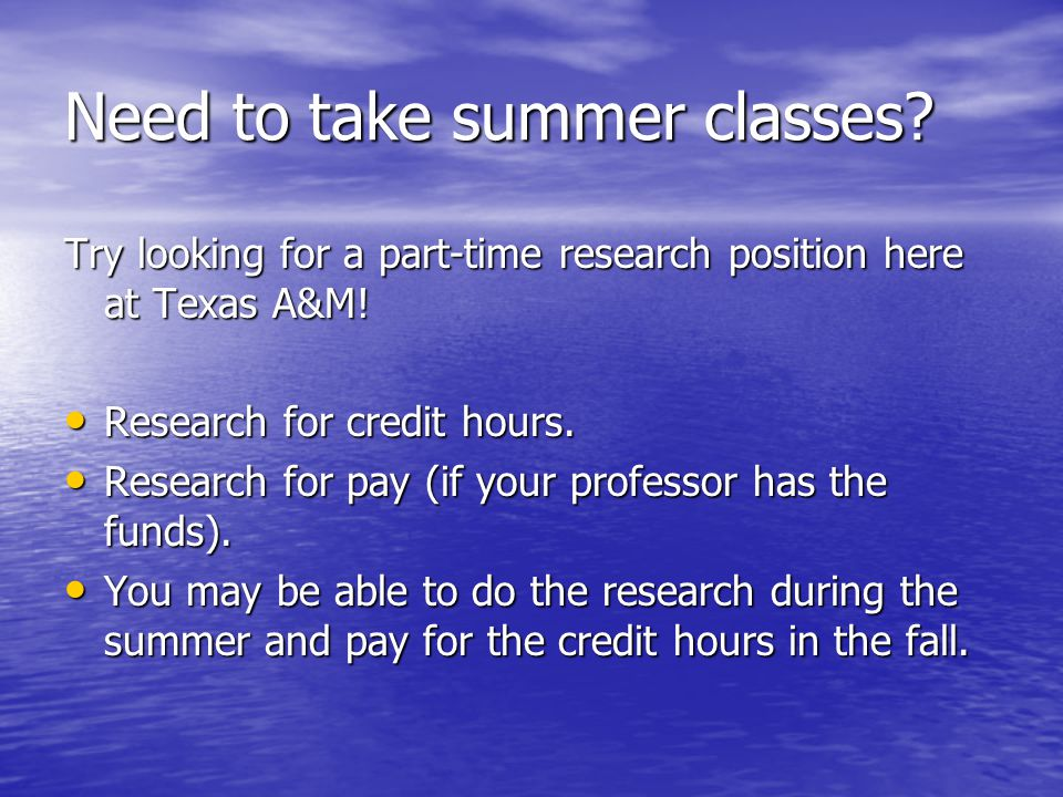 Need to take summer classes. Try looking for a part-time research position here at Texas A&M.