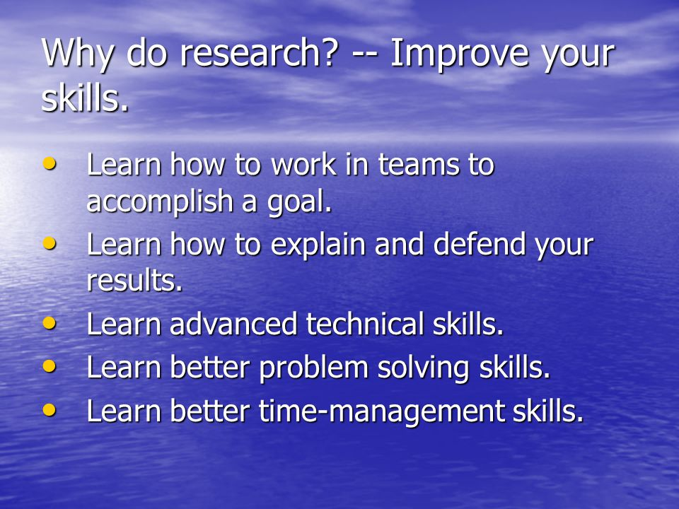 Why do research. -- Improve your skills. Learn how to work in teams to accomplish a goal.