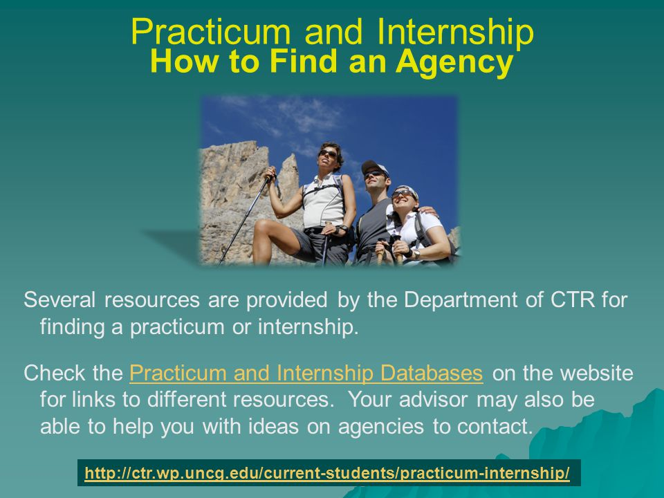 Practicum and Internship How to Find an Agency (cont) When you contact an agency to inquire about Practicum or Internship, tell them you are a student in Community and Therapeutic Recreation at UNCG, and that you would like to speak with someone about practicum or internship opportunities with their agency.