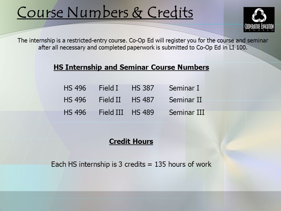 Course Numbers & Credits HS Internship and Seminar Course Numbers Credit Hours Each HS internship is 3 credits = 135 hours of work The internship is a