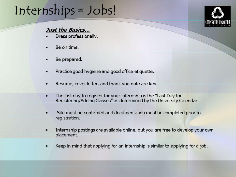 Internships = Jobs.Just the Basics… Dress professionally.