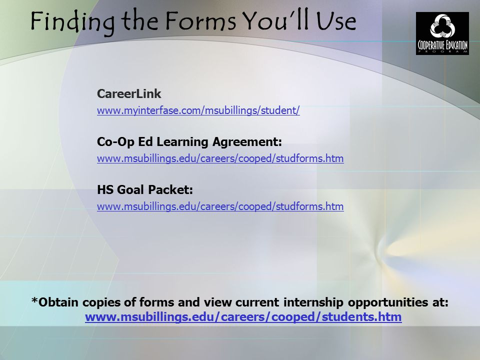 Finding the Forms You'll Use CareerLink www.myinterfase.com/msubillings/student/ Co-Op Ed Learning Agreement: www.msubillings.edu/careers/cooped/studf