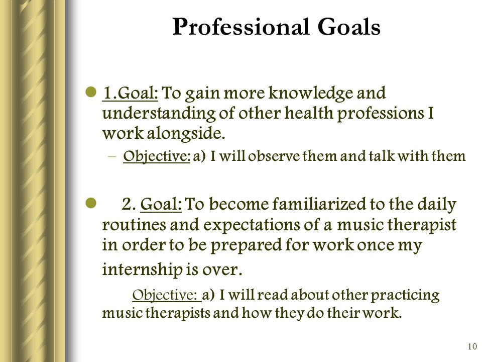 10 Professional Goals 1.Goal: To gain more knowledge and understanding of other health professions I work alongside.
