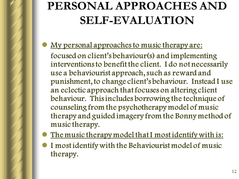 12 PERSONAL APPROACHES AND SELF-EVALUATION My personal approaches to music therapy are: focused on client's behaviour(s) and implementing interventions to benefit the client.