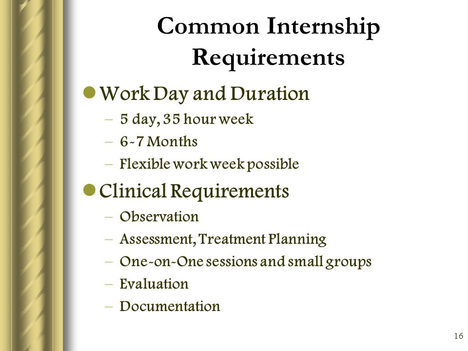 16 Common Internship Requirements Work Day and Duration –5 day, 35 hour week –6-7 Months –Flexible work week possible Clinical Requirements –Observation –Assessment, Treatment Planning –One-on-One sessions and small groups –Evaluation –Documentation