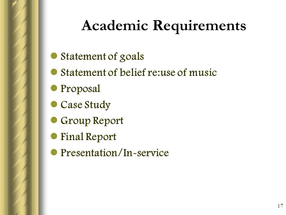 17 Academic Requirements Statement of goals Statement of belief re:use of music Proposal Case Study Group Report Final Report Presentation/In-service