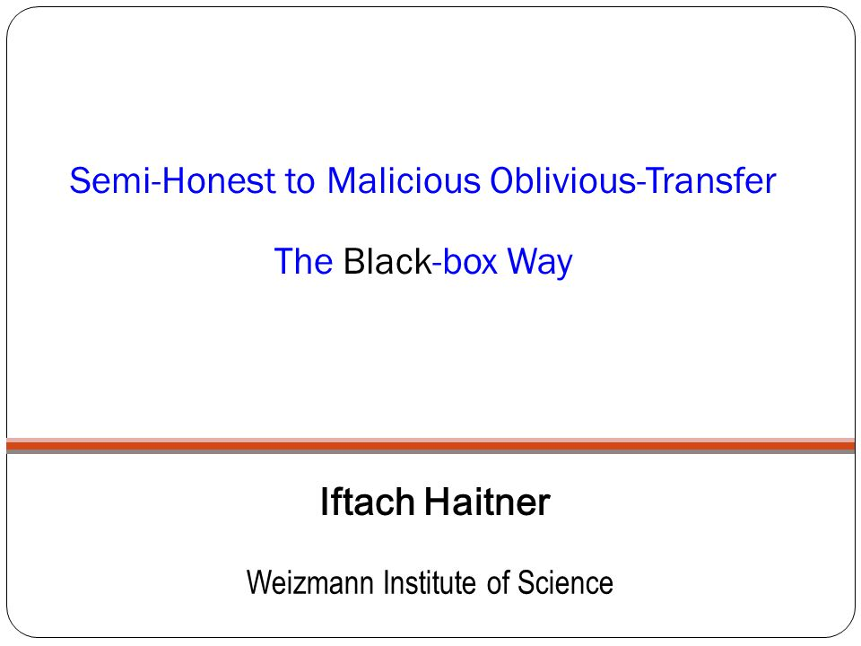 Semi-Honest to Malicious Oblivious-Transfer The Black-box Way Iftach Haitner Weizmann Institute of Science
