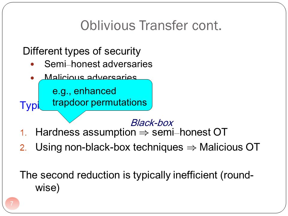 Different types of security Semi – honest adversaries Malicious adversaries Typical constructions of OT: 1. Hardness assumption ) semi – honest OT 2.
