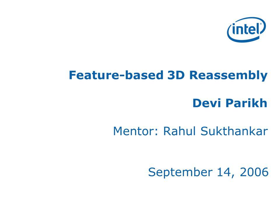Feature-based 3D Reassembly Devi Parikh Mentor: Rahul Sukthankar September 14, 2006