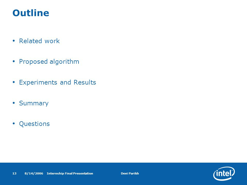 8/14/2006Internship Final PresentationDevi Parikh13 Outline Related work Proposed algorithm Experiments and Results Summary Questions