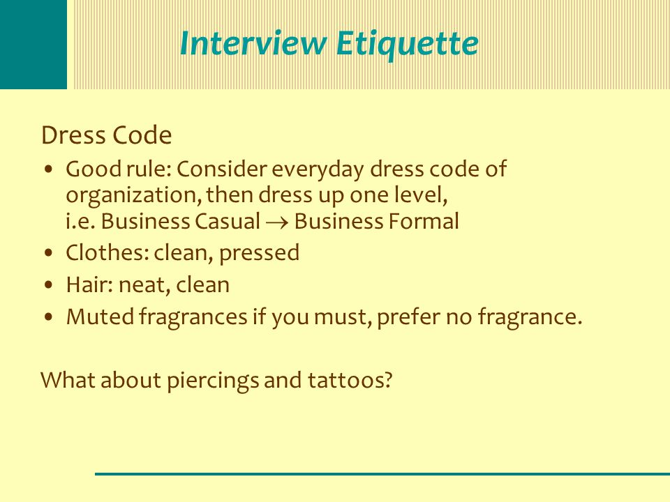 Interview Etiquette Dress Code Good rule: Consider everyday dress code of organization, then dress up one level, i.e. Business Casual  Business Forma
