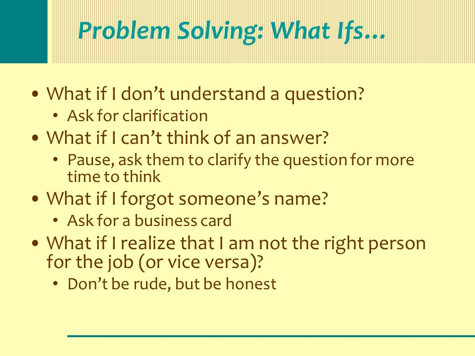Problem Solving: What Ifs… What if I don't understand a question? Ask for clarification What if I can't think of an answer? Pause, ask them to clarify