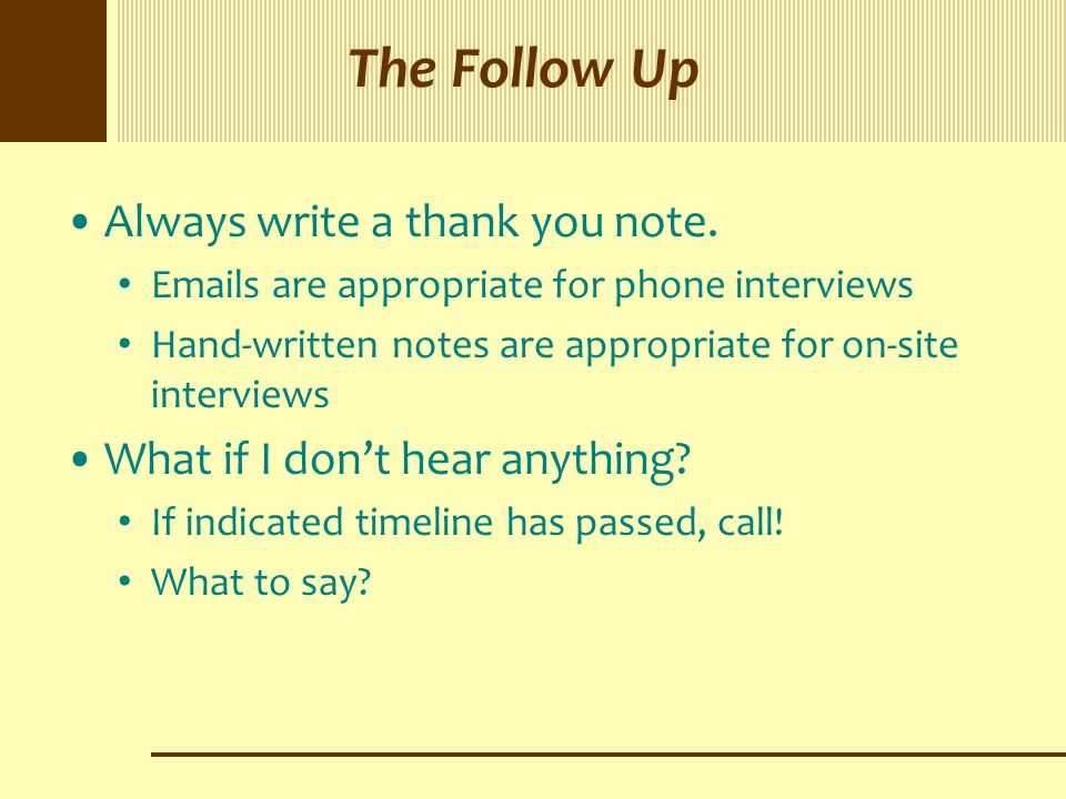 The Follow Up Always write a thank you note. Emails are appropriate for phone interviews Hand-written notes are appropriate for on-site interviews Wha