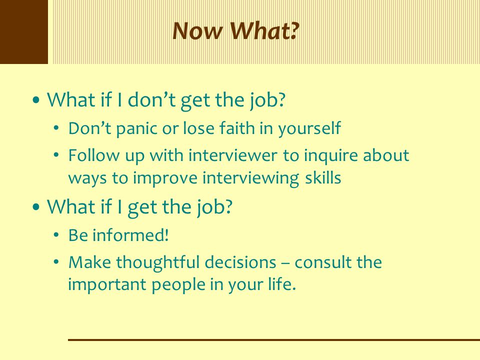 Now What? What if I don't get the job? Don't panic or lose faith in yourself Follow up with interviewer to inquire about ways to improve interviewing