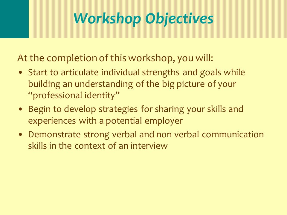 Workshop Objectives At the completion of this workshop, you will: Start to articulate individual strengths and goals while building an understanding of the big picture of your professional identity Begin to develop strategies for sharing your skills and experiences with a potential employer Demonstrate strong verbal and non-verbal communication skills in the context of an interview