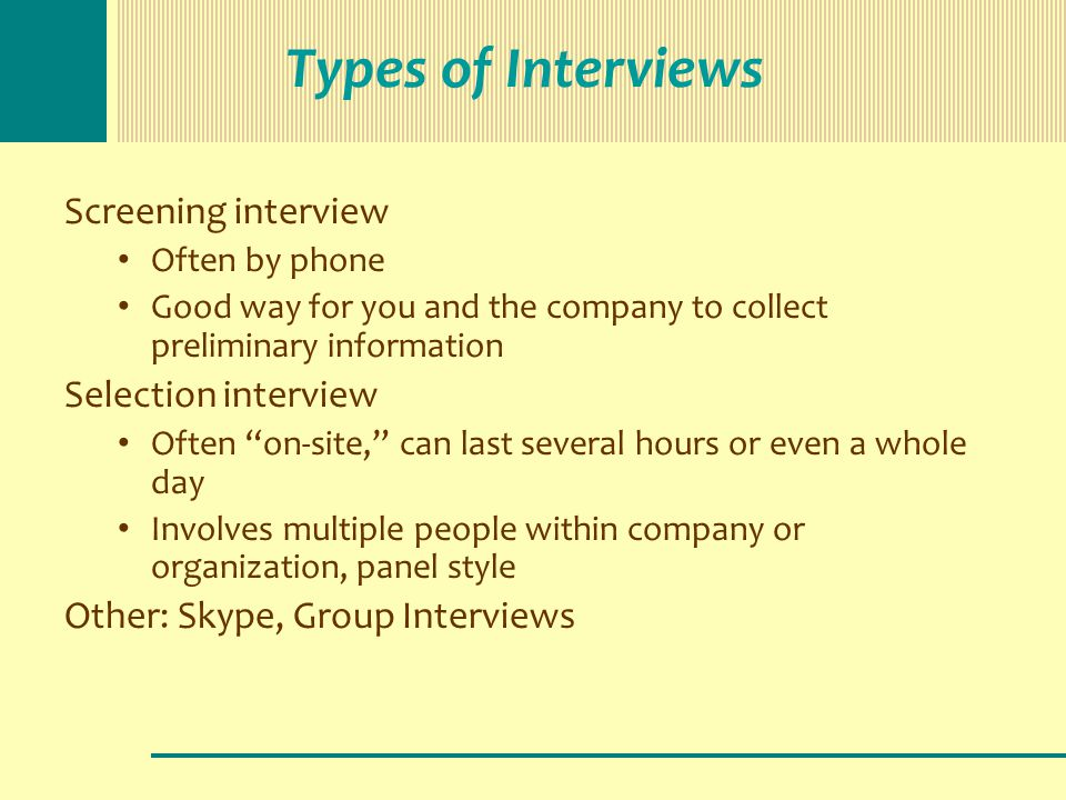 Types of Interviews Screening interview Often by phone Good way for you and the company to collect preliminary information Selection interview Often on-site, can last several hours or even a whole day Involves multiple people within company or organization, panel style Other: Skype, Group Interviews