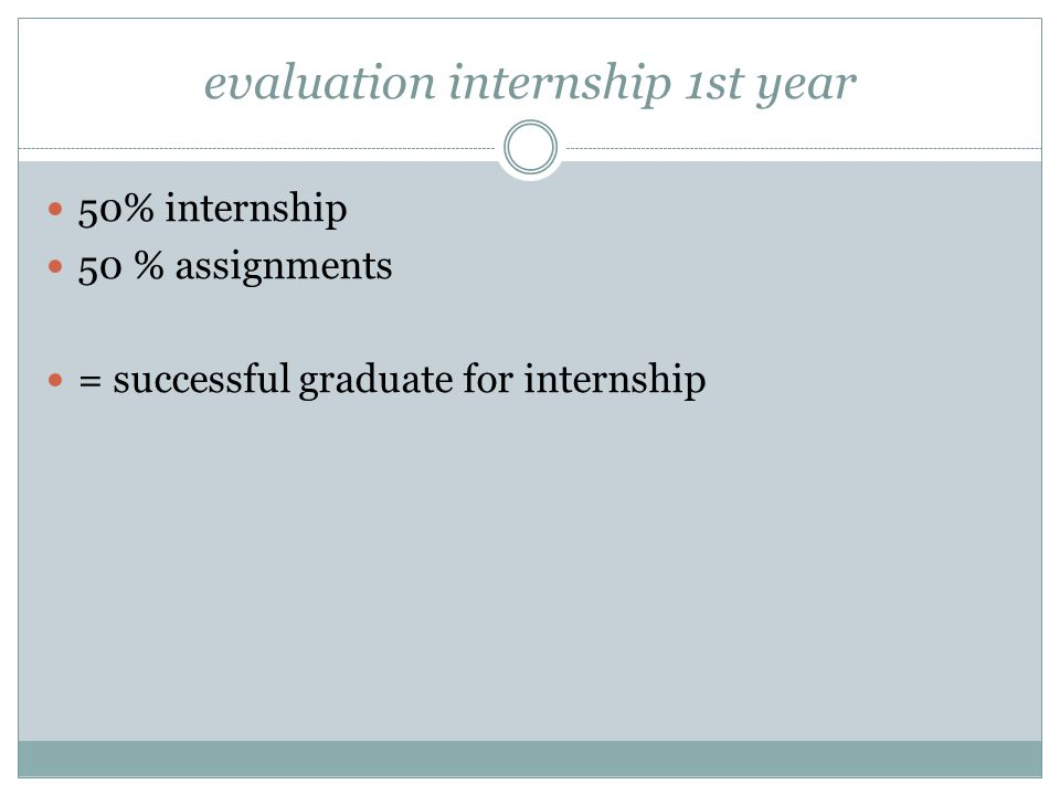 evaluation internship 1st year 50% internship 50 % assignments = successful graduate for internship