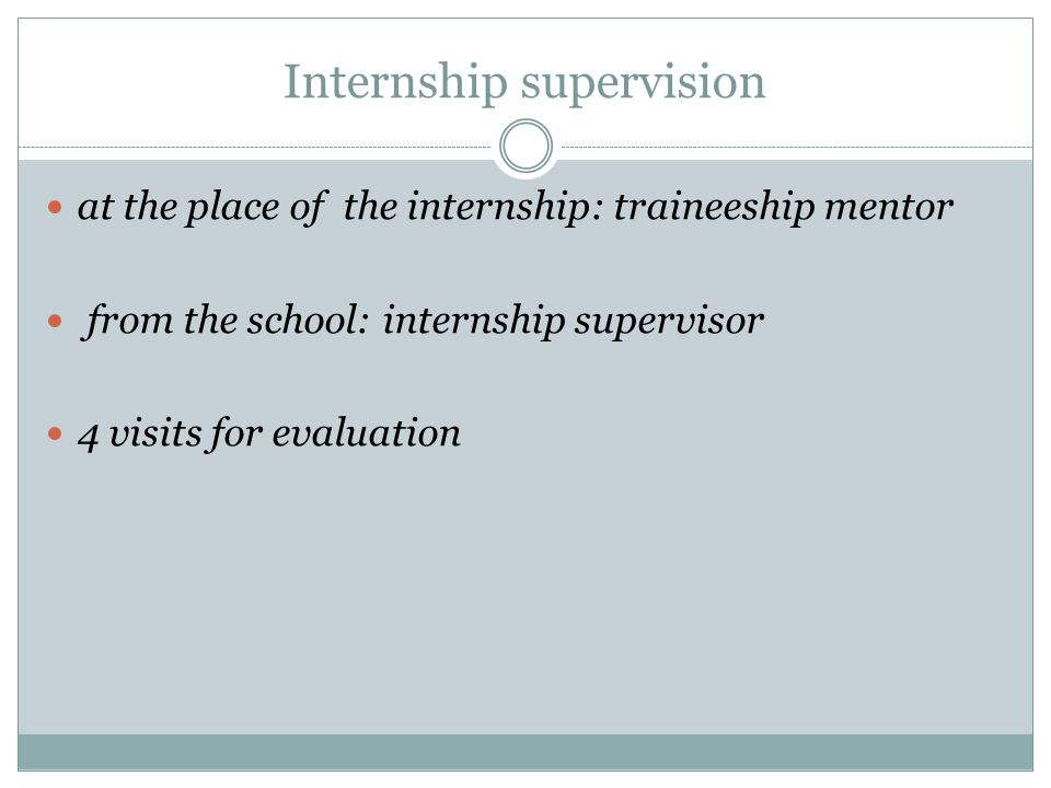 Internship supervision at the place of the internship: traineeship mentor from the school: internship supervisor 4 visits for evaluation