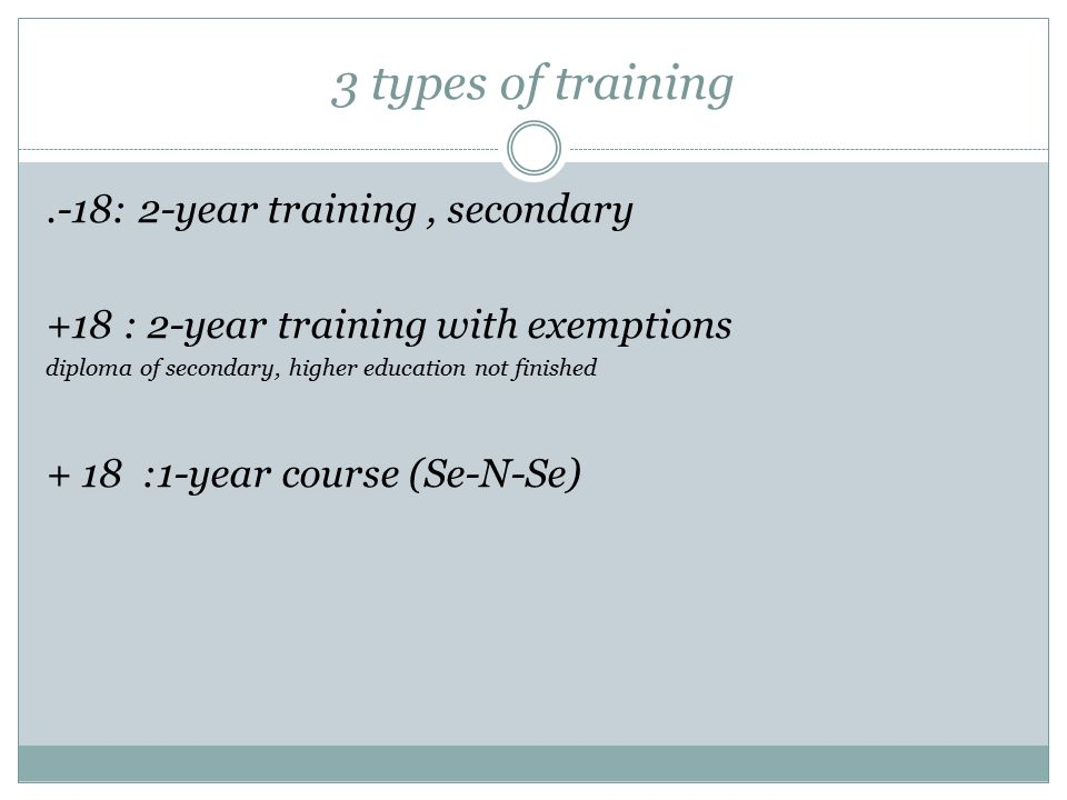 3 types of training.-18: 2-year training, secondary +18 : 2-year training with exemptions diploma of secondary, higher education not finished + 18 :1-year course (Se-N-Se)
