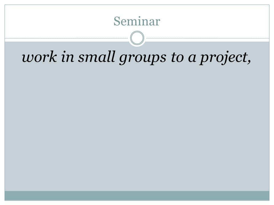 Seminar work in small groups to a project,