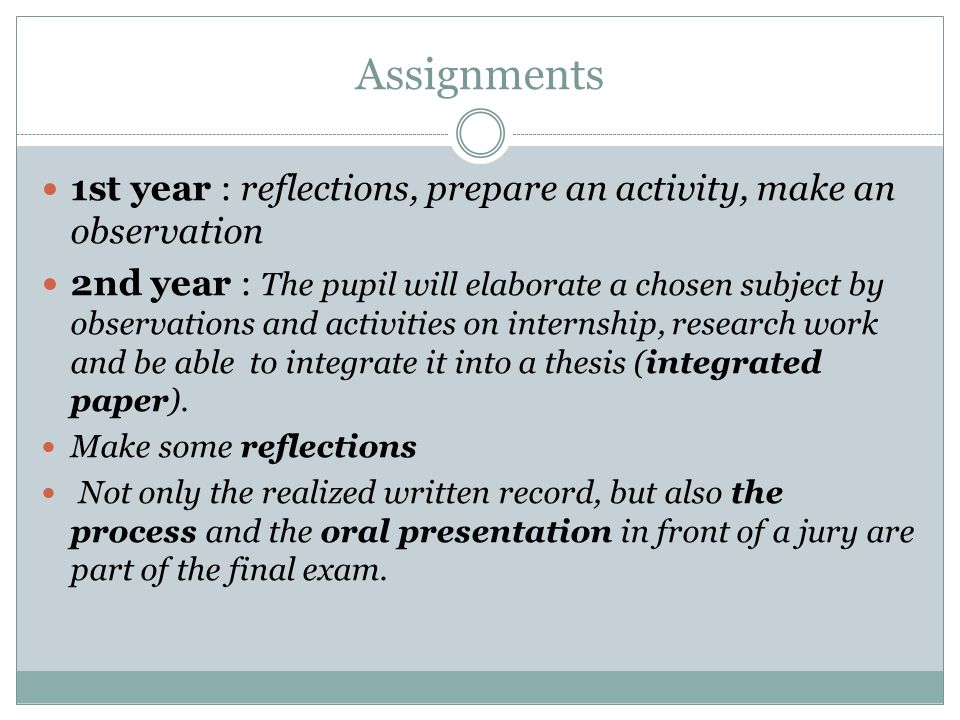 Assignments 1st year : reflections, prepare an activity, make an observation 2nd year : The pupil will elaborate a chosen subject by observations and activities on internship, research work and be able to integrate it into a thesis (integrated paper).
