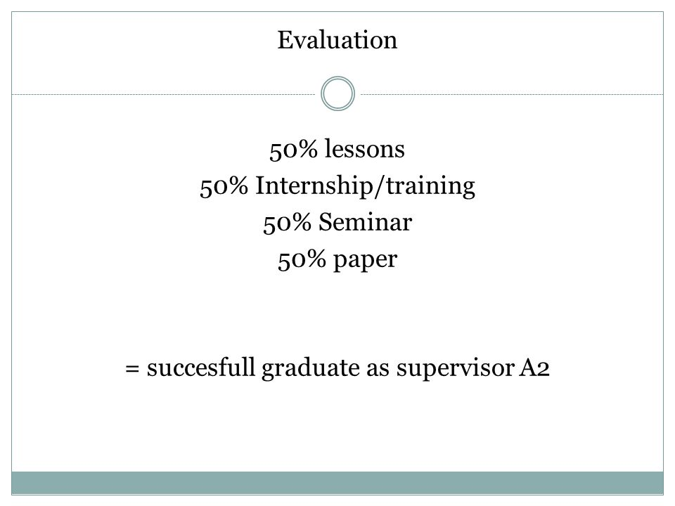 Evaluation 50% lessons 50% Internship/training 50% Seminar 50% paper = succesfull graduate as supervisor A2
