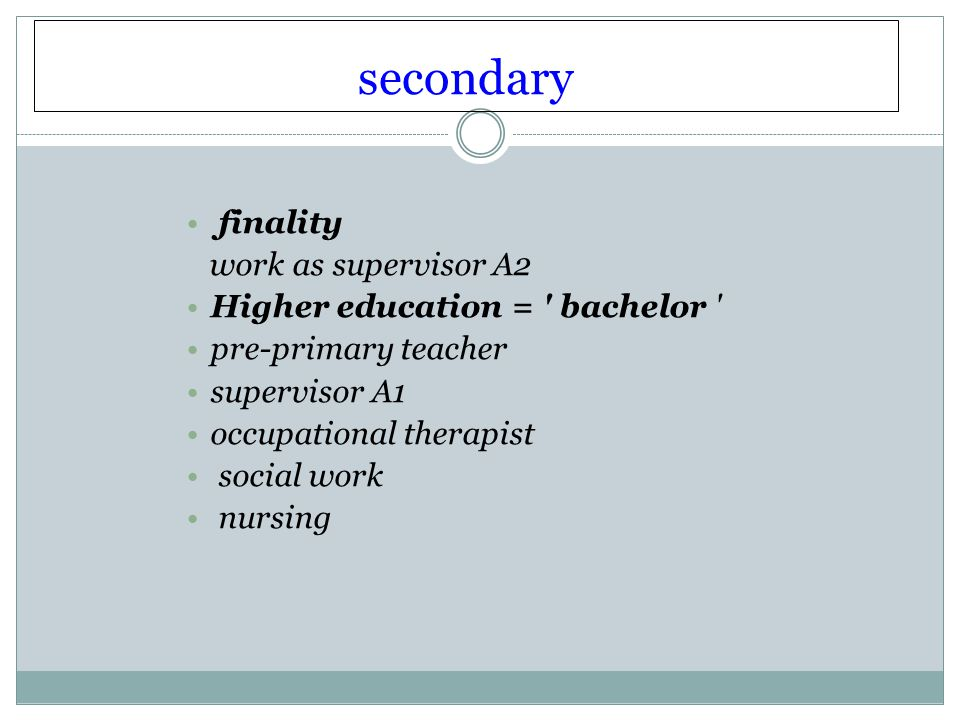 secondary finality work as supervisor A2 Higher education = bachelor pre-primary teacher supervisor A1 occupational therapist social work nursing