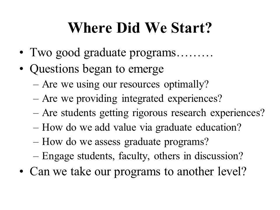 Where Did We Start? Two good graduate programs……… Questions began to emerge –Are we using our resources optimally? –Are we providing integrated experi