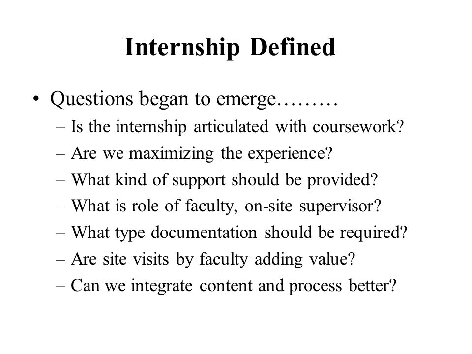 Questions began to emerge……… –Is the internship articulated with coursework? –Are we maximizing the experience? –What kind of support should be provid