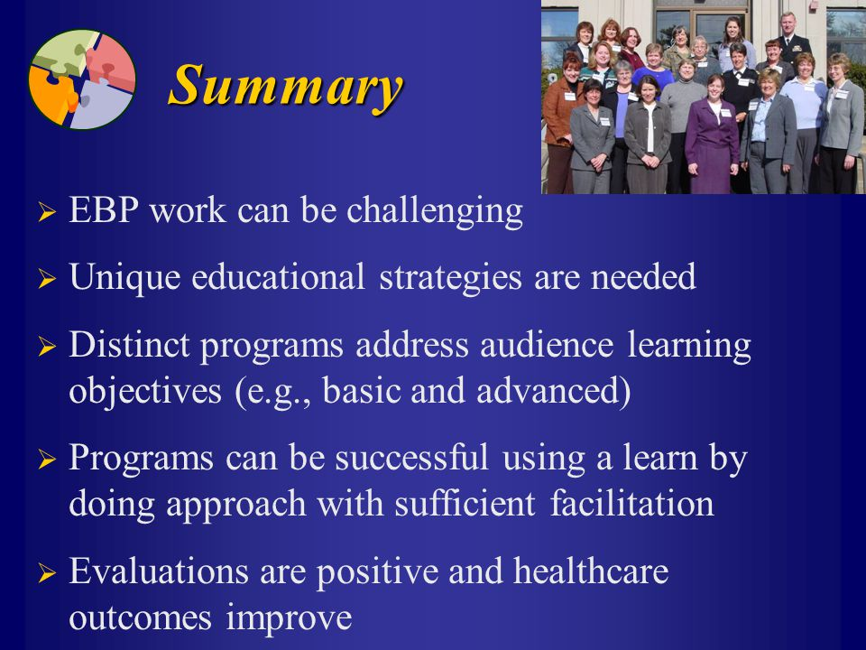 Summary  EBP work can be challenging  Unique educational strategies are needed  Distinct programs address audience learning objectives (e.g., basic