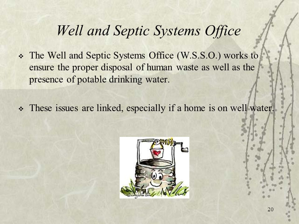 20 Well and Septic Systems Office  The Well and Septic Systems Office (W.S.S.O.) works to ensure the proper disposal of human waste as well as the presence of potable drinking water.