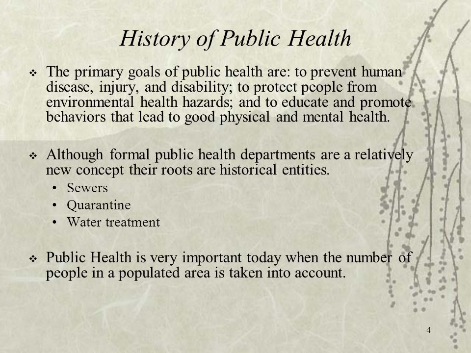 4 History of Public Health  The primary goals of public health are: to prevent human disease, injury, and disability; to protect people from environmental health hazards; and to educate and promote behaviors that lead to good physical and mental health.