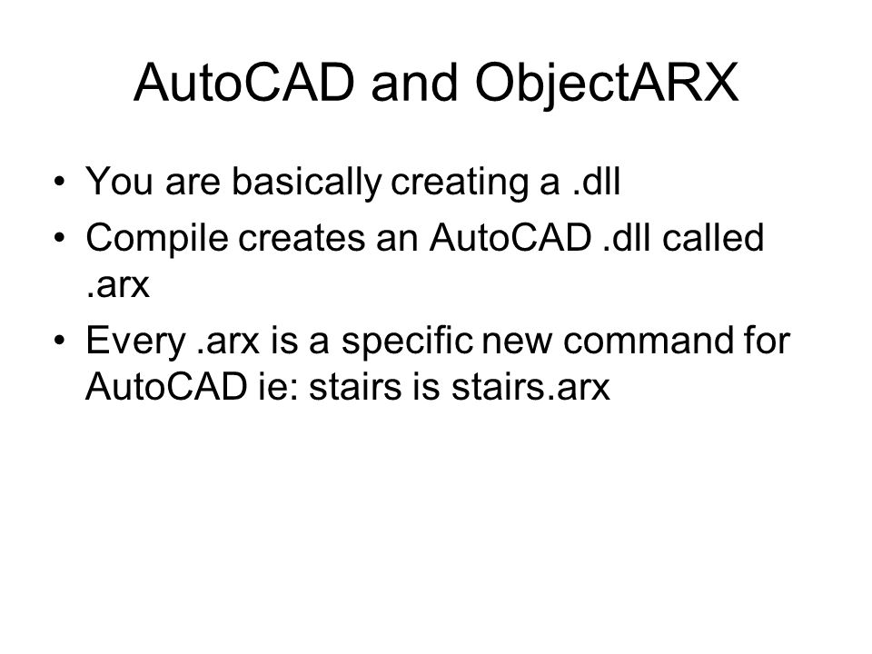 AutoCAD and ObjectARX You are basically creating a.dll Compile creates an AutoCAD.dll called.arx Every.arx is a specific new command for AutoCAD ie: s