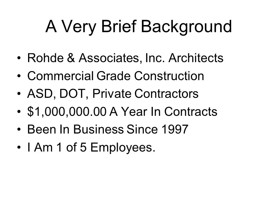 A Very Brief Background Rohde & Associates, Inc. Architects Commercial Grade Construction ASD, DOT, Private Contractors $1,000,000.00 A Year In Contra