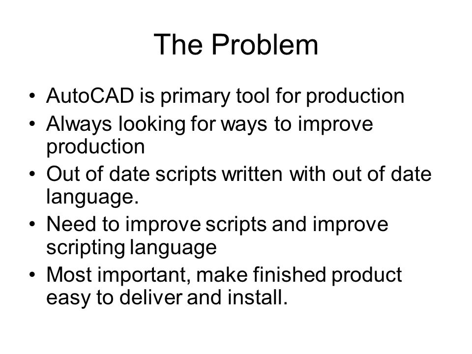 The Problem AutoCAD is primary tool for production Always looking for ways to improve production Out of date scripts written with out of date language