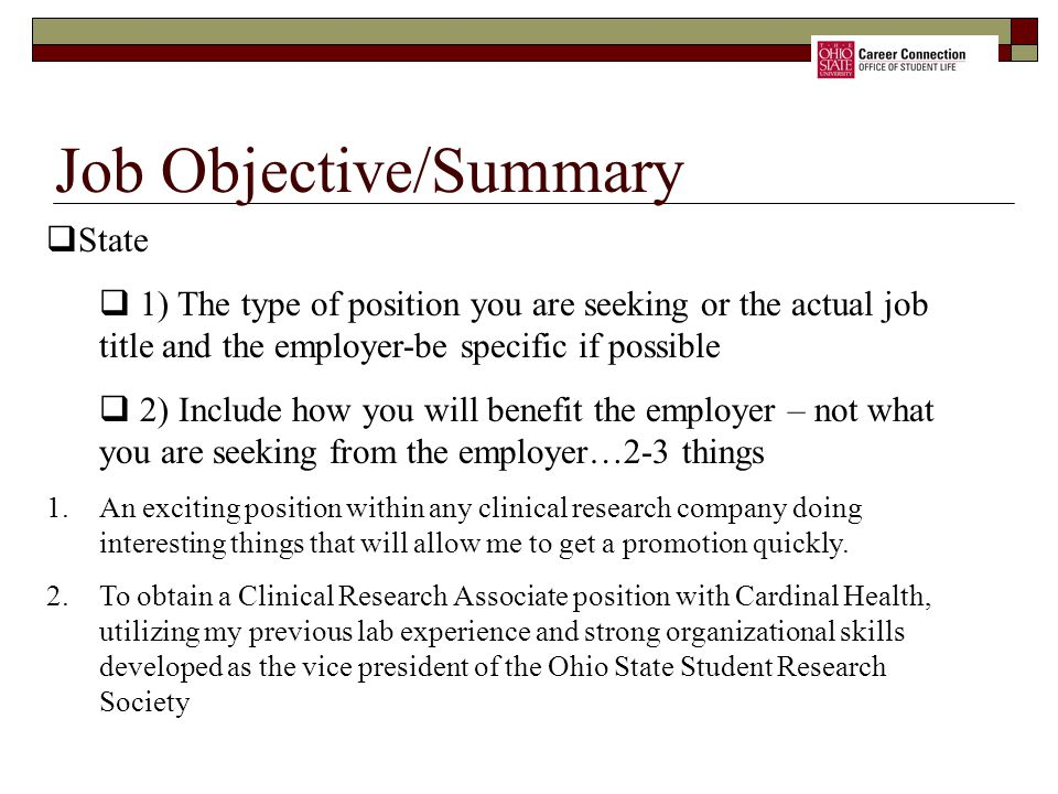 Job Objective/Summary  State  1) The type of position you are seeking or the actual job title and the employer-be specific if possible  2) Include how you will benefit the employer – not what you are seeking from the employer…2-3 things 1.An exciting position within any clinical research company doing interesting things that will allow me to get a promotion quickly.