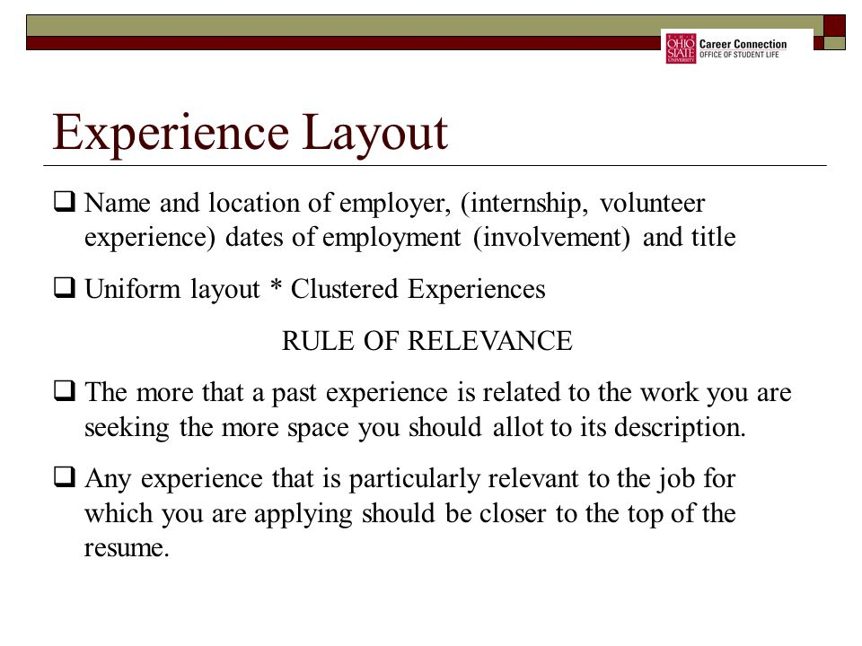 Experience Layout  Name and location of employer, (internship, volunteer experience) dates of employment (involvement) and title  Uniform layout * Clustered Experiences RULE OF RELEVANCE  The more that a past experience is related to the work you are seeking the more space you should allot to its description.