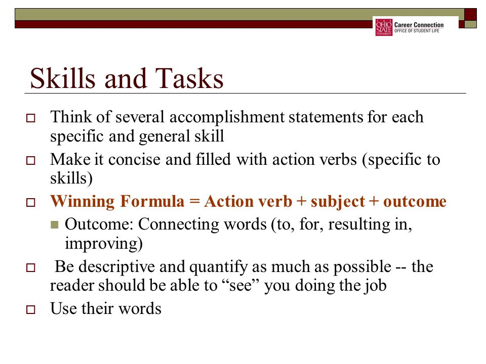  Think of several accomplishment statements for each specific and general skill  Make it concise and filled with action verbs (specific to skills)  Winning Formula = Action verb + subject + outcome Outcome: Connecting words (to, for, resulting in, improving)  Be descriptive and quantify as much as possible -- the reader should be able to see you doing the job  Use their words Skills and Tasks