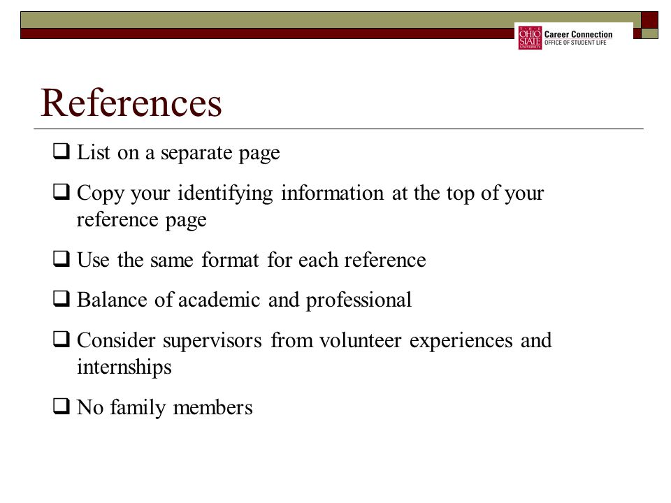 References  List on a separate page  Copy your identifying information at the top of your reference page  Use the same format for each reference  Balance of academic and professional  Consider supervisors from volunteer experiences and internships  No family members