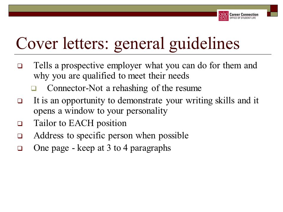 Cover letters: general guidelines  Tells a prospective employer what you can do for them and why you are qualified to meet their needs  Connector-Not a rehashing of the resume  It is an opportunity to demonstrate your writing skills and it opens a window to your personality  Tailor to EACH position  Address to specific person when possible  One page - keep at 3 to 4 paragraphs