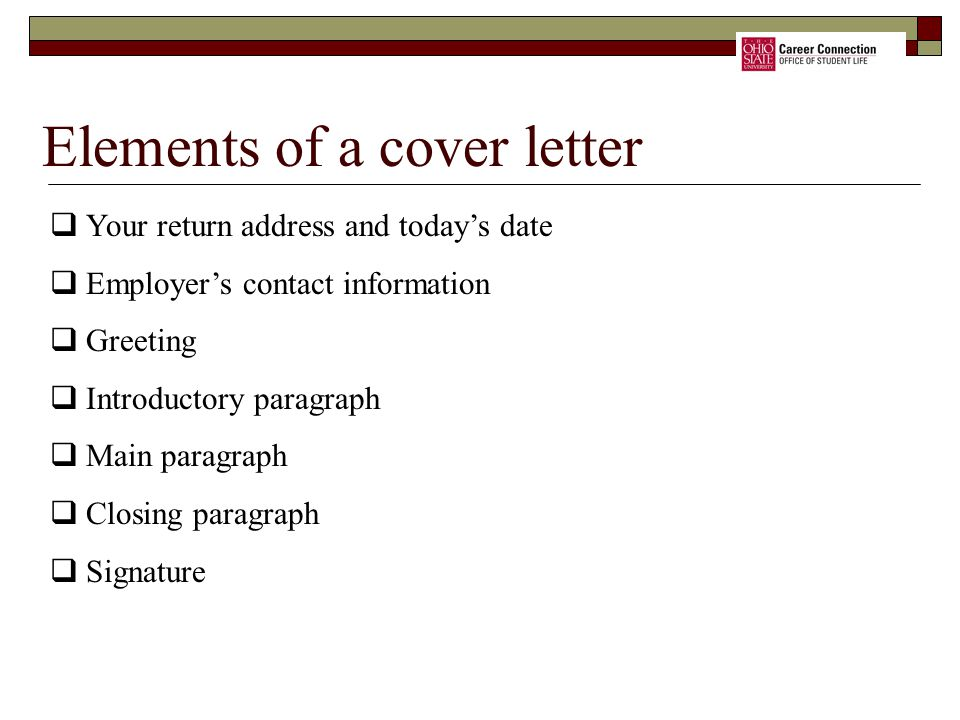Elements of a cover letter  Your return address and today's date  Employer's contact information  Greeting  Introductory paragraph  Main paragraph  Closing paragraph  Signature