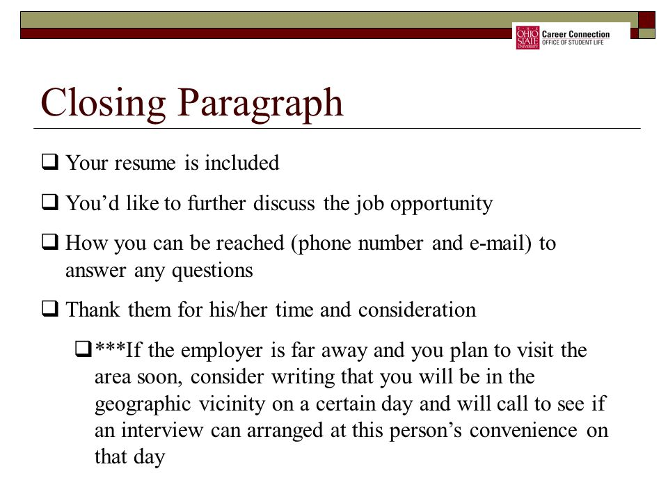  Your resume is included  You'd like to further discuss the job opportunity  How you can be reached (phone number and e-mail) to answer any questions  Thank them for his/her time and consideration  ***If the employer is far away and you plan to visit the area soon, consider writing that you will be in the geographic vicinity on a certain day and will call to see if an interview can arranged at this person's convenience on that day Closing Paragraph
