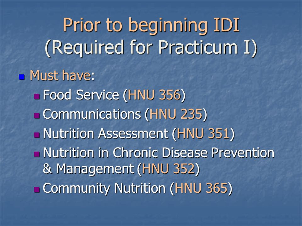 Prior to beginning IDI (Required for Practicum I) Must have: Must have: Food Service (HNU 356) Food Service (HNU 356) Communications (HNU 235) Communications (HNU 235) Nutrition Assessment (HNU 351) Nutrition Assessment (HNU 351) Nutrition in Chronic Disease Prevention & Management (HNU 352) Nutrition in Chronic Disease Prevention & Management (HNU 352) Community Nutrition (HNU 365) Community Nutrition (HNU 365)