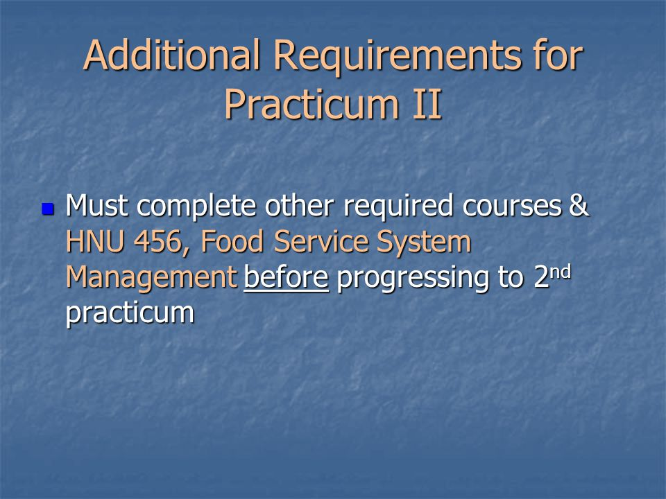 Additional Requirements for Practicum II Must complete other required courses & HNU 456, Food Service System Management before progressing to 2 nd practicum Must complete other required courses & HNU 456, Food Service System Management before progressing to 2 nd practicum
