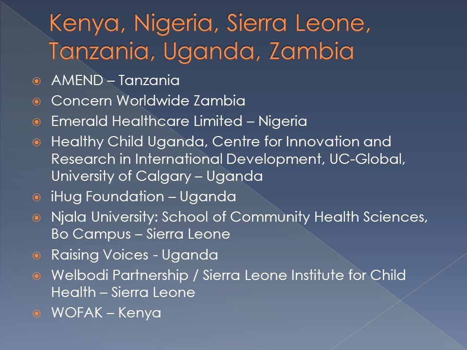  AMEND – Tanzania  Concern Worldwide Zambia  Emerald Healthcare Limited – Nigeria  Healthy Child Uganda, Centre for Innovation and Research in International Development, UC-Global, University of Calgary – Uganda  iHug Foundation – Uganda  Njala University: School of Community Health Sciences, Bo Campus – Sierra Leone  Raising Voices - Uganda  Welbodi Partnership / Sierra Leone Institute for Child Health – Sierra Leone  WOFAK – Kenya